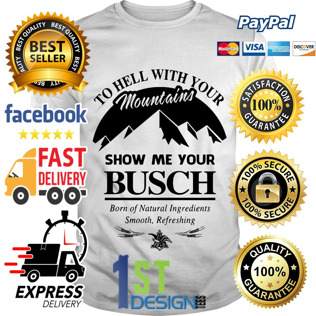 To hell with your mountains show me your Busch born of Natural shirt