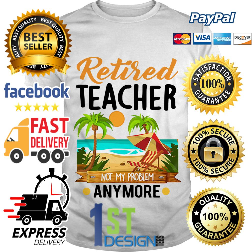 Holiday summer retired teacher not my problem anymore shirt