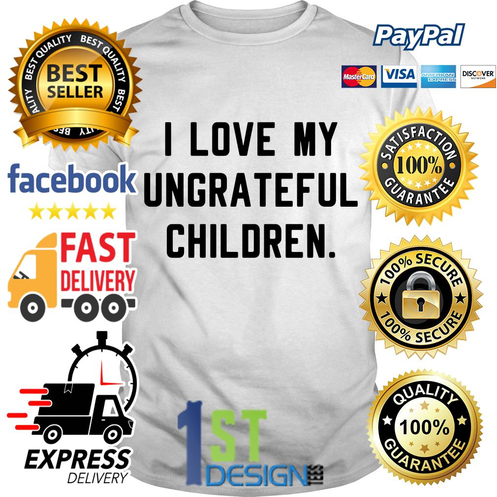 I love my ungrateful children shirt