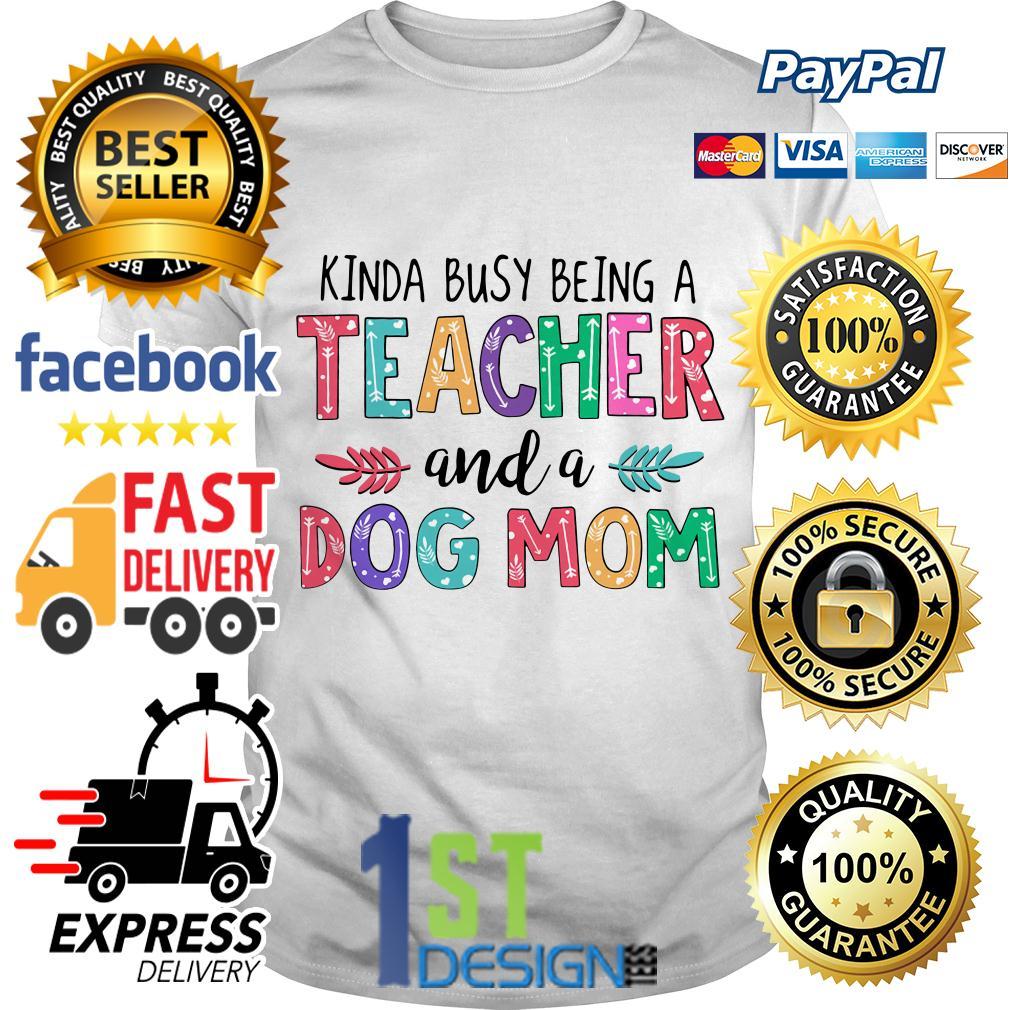 Kinda busy being a teacher and a dog mom shirt