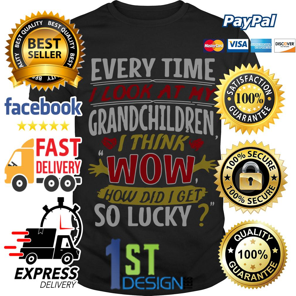 I look at my grandchildren I think wow how did I get so lucky shirt