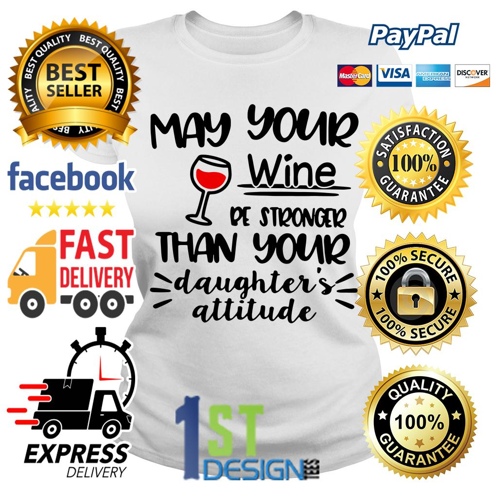 May your wine be stronger than your daughter's attitude Ladies Tee