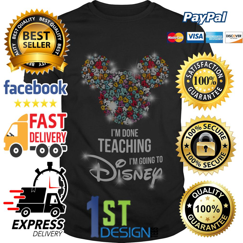 Mickey I'm done teaching I'm going to Disney shirt