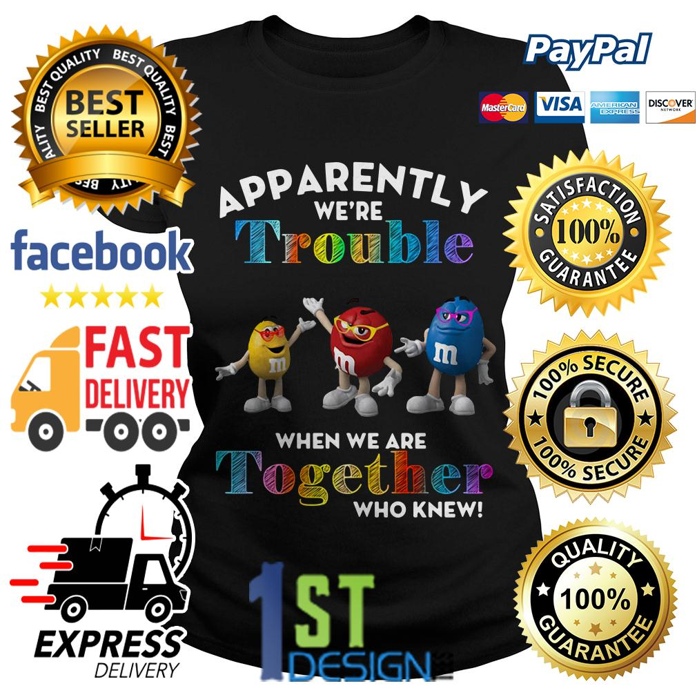 M and M apparently we're trouble when we are together who knew Ladies Tee