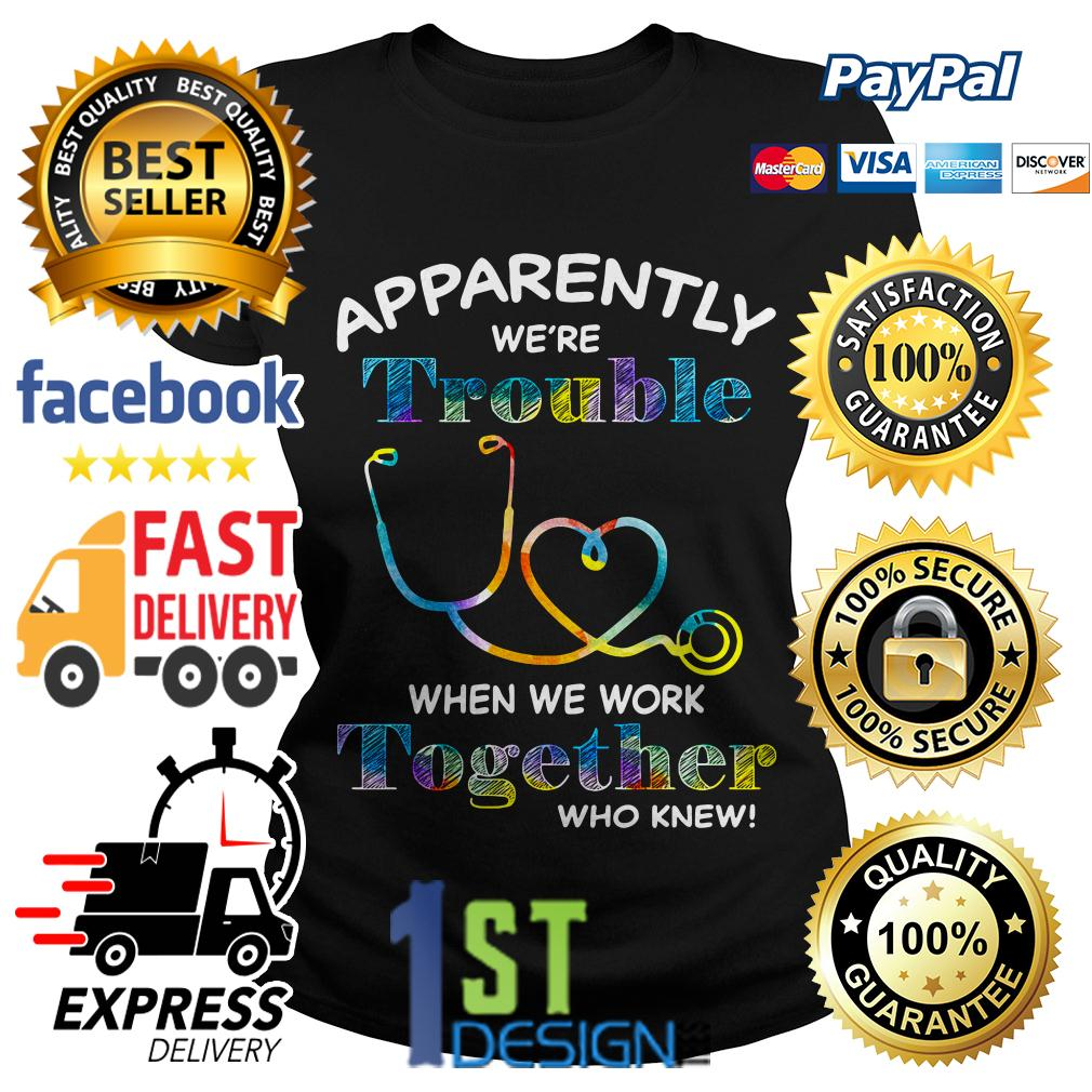 Nurse apparently we're trouble when we work together who knew Ladies Tee