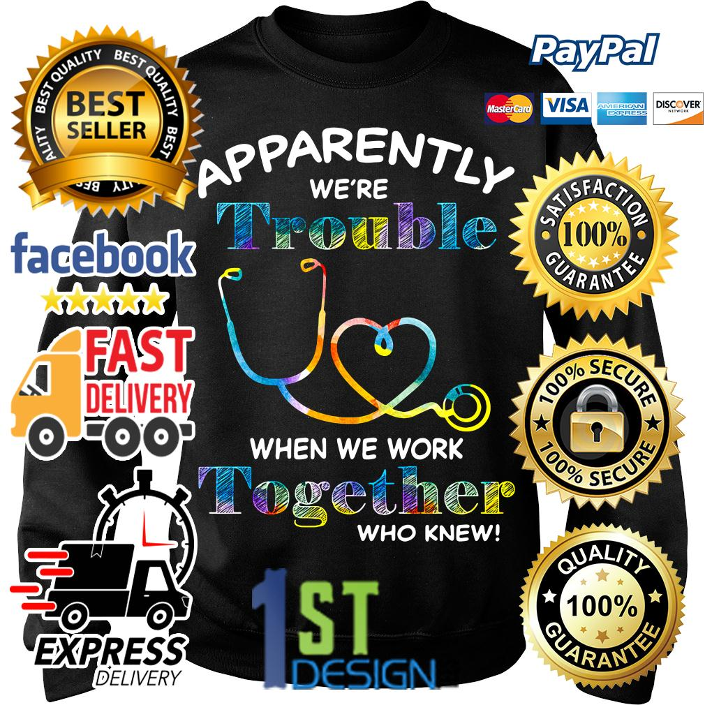 Nurse apparently we're trouble when we work together who knew Sweater