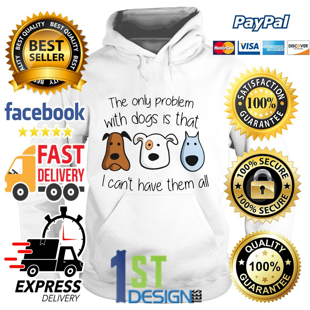 The only problem with dogs is that I can't have them all Hoodie