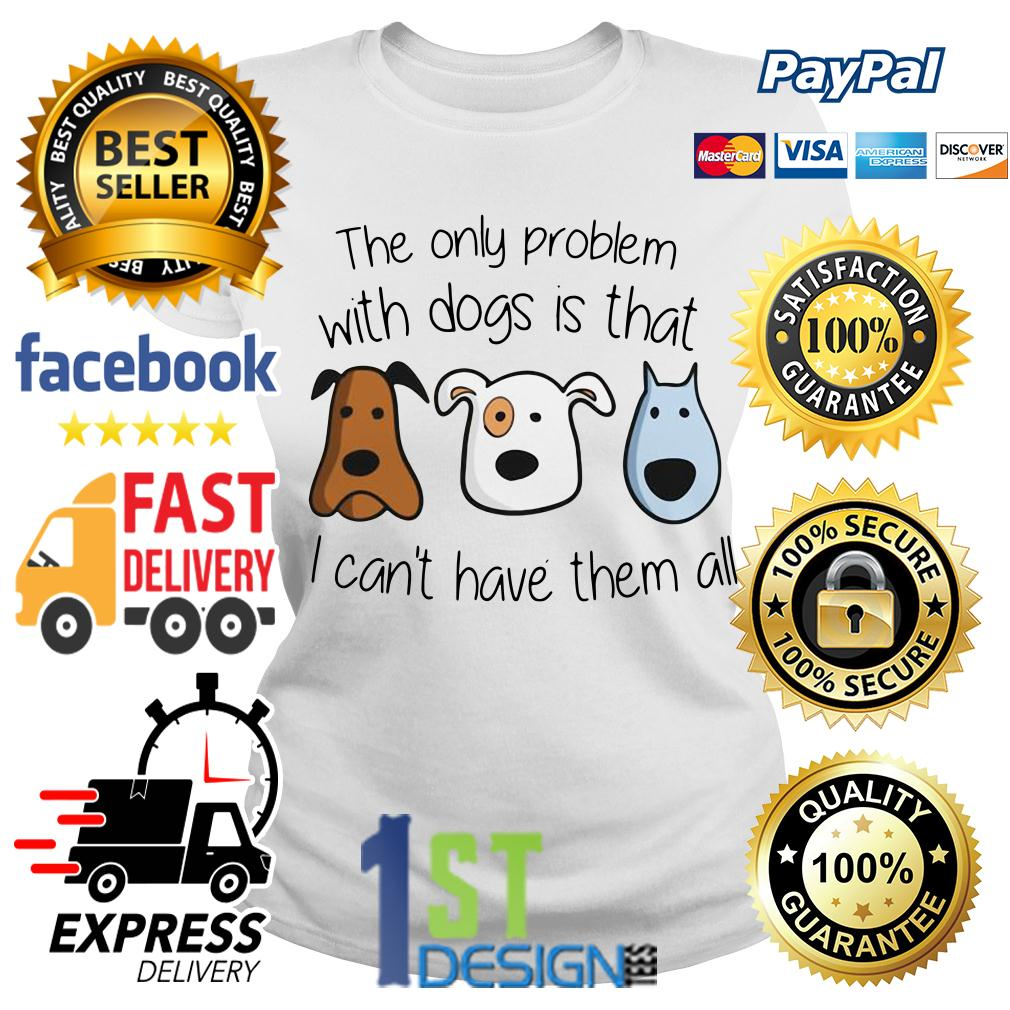 The only problem with dogs is that I can't have them all Ladies Tee
