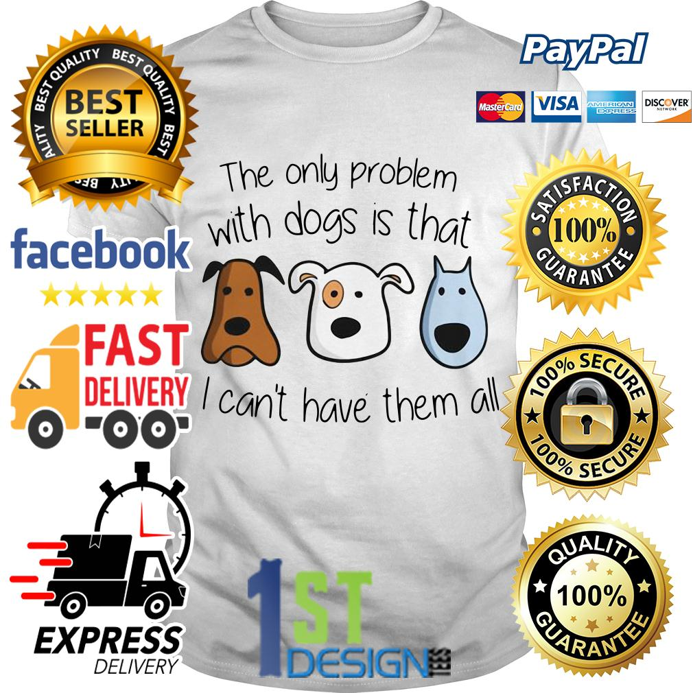 The only problem with dogs is that I can't have them all shirt