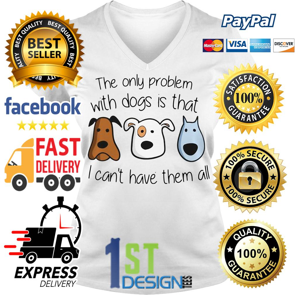 The only problem with dogs is that I can't have them all V-neck T-shirt