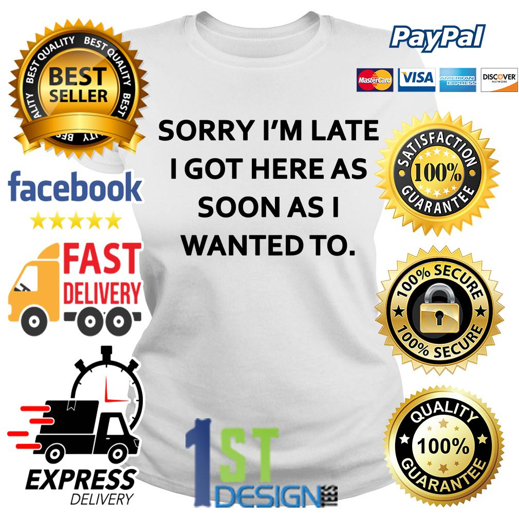Sorry I'm late I got here as soon as I wanted to Ladies Tee
