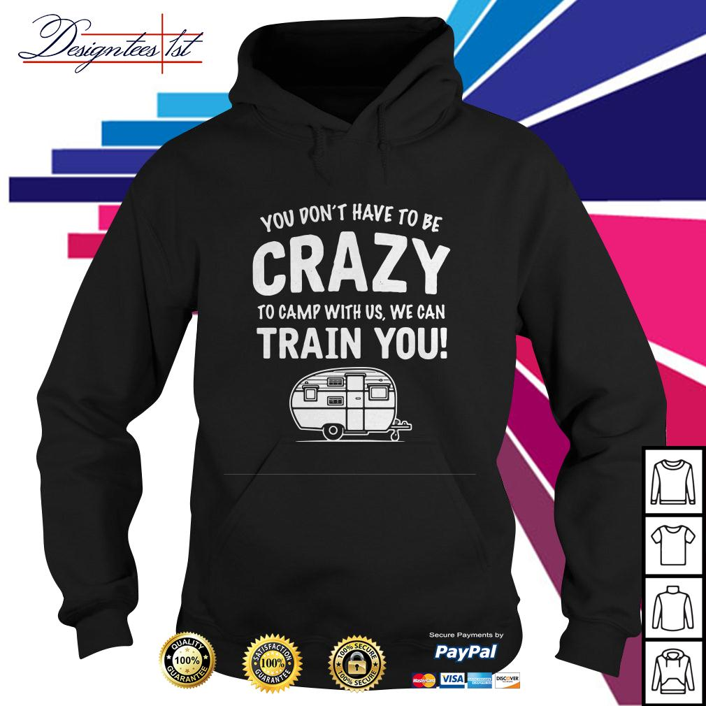 You don't have to be crazy to camp with us we will train you Hoodie