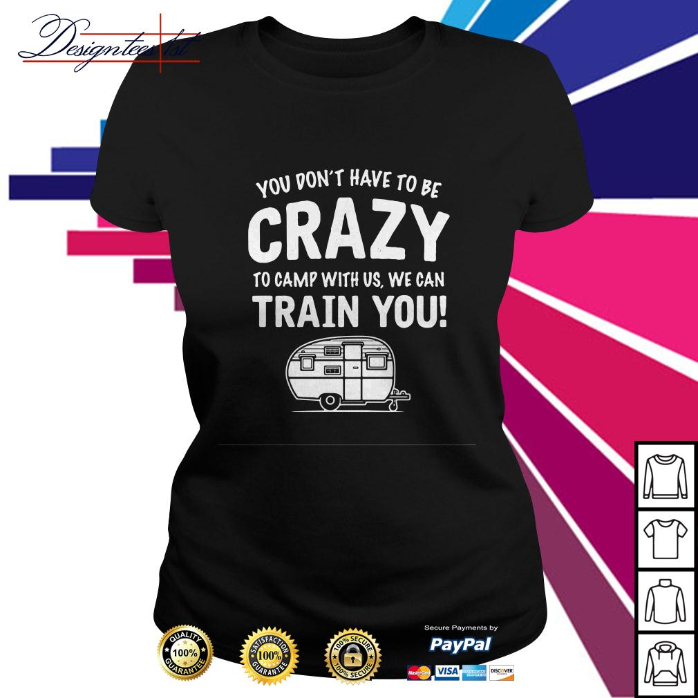 You don't have to be crazy to camp with us we will train you Ladies Tee