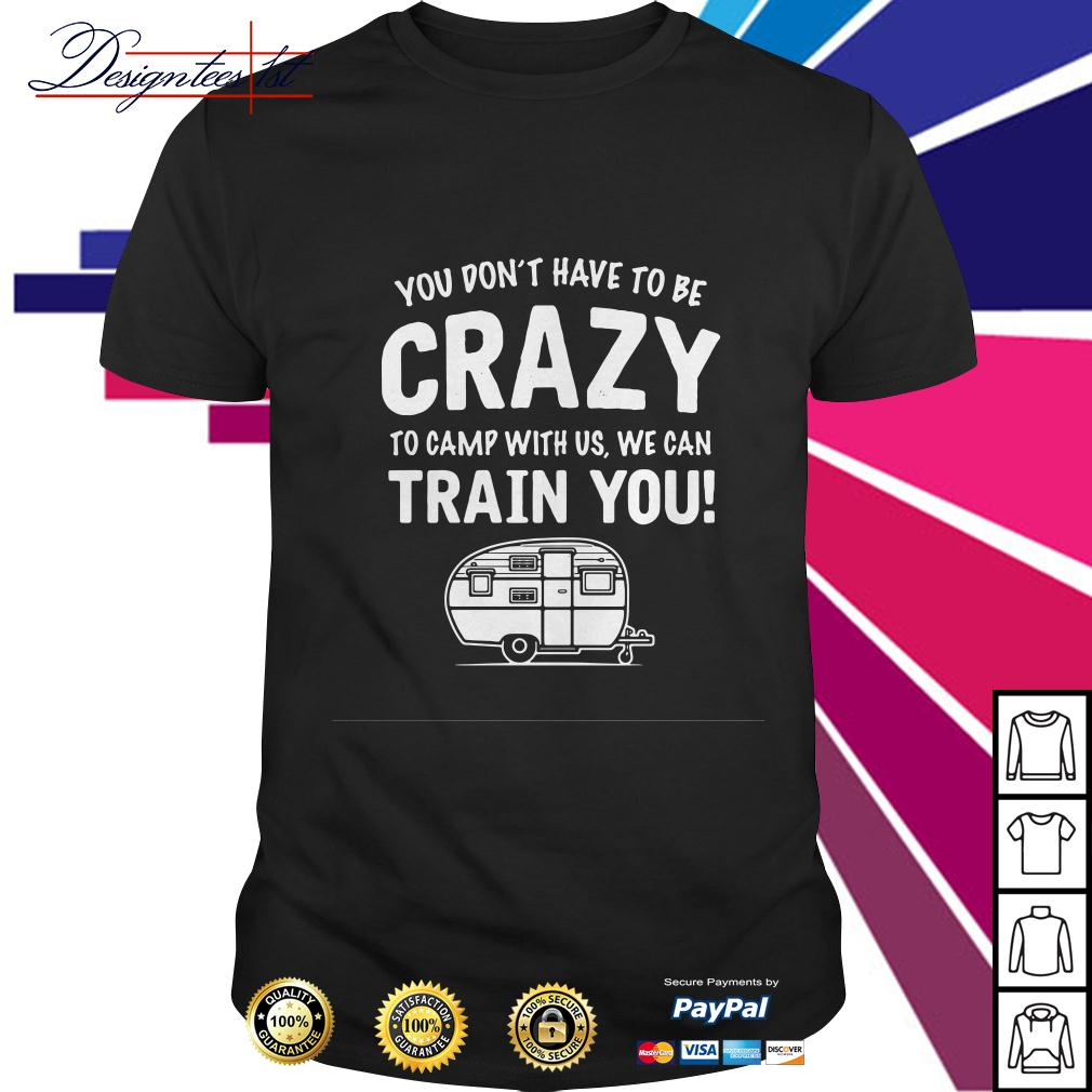 You don't have to be crazy to camp with us we will train you shirt
