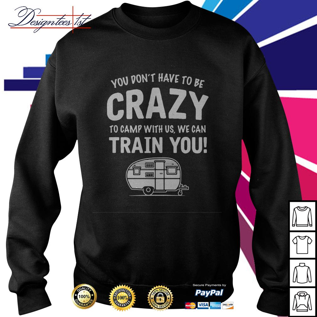 You don't have to be crazy to camp with us we will train you Sweater