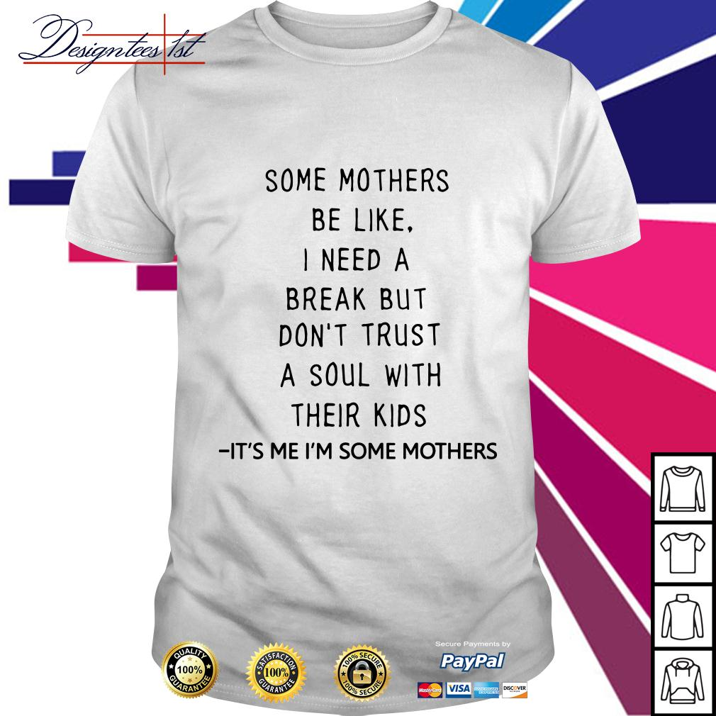Don't trust a soul with their kids It's me I'm some mothers shirt