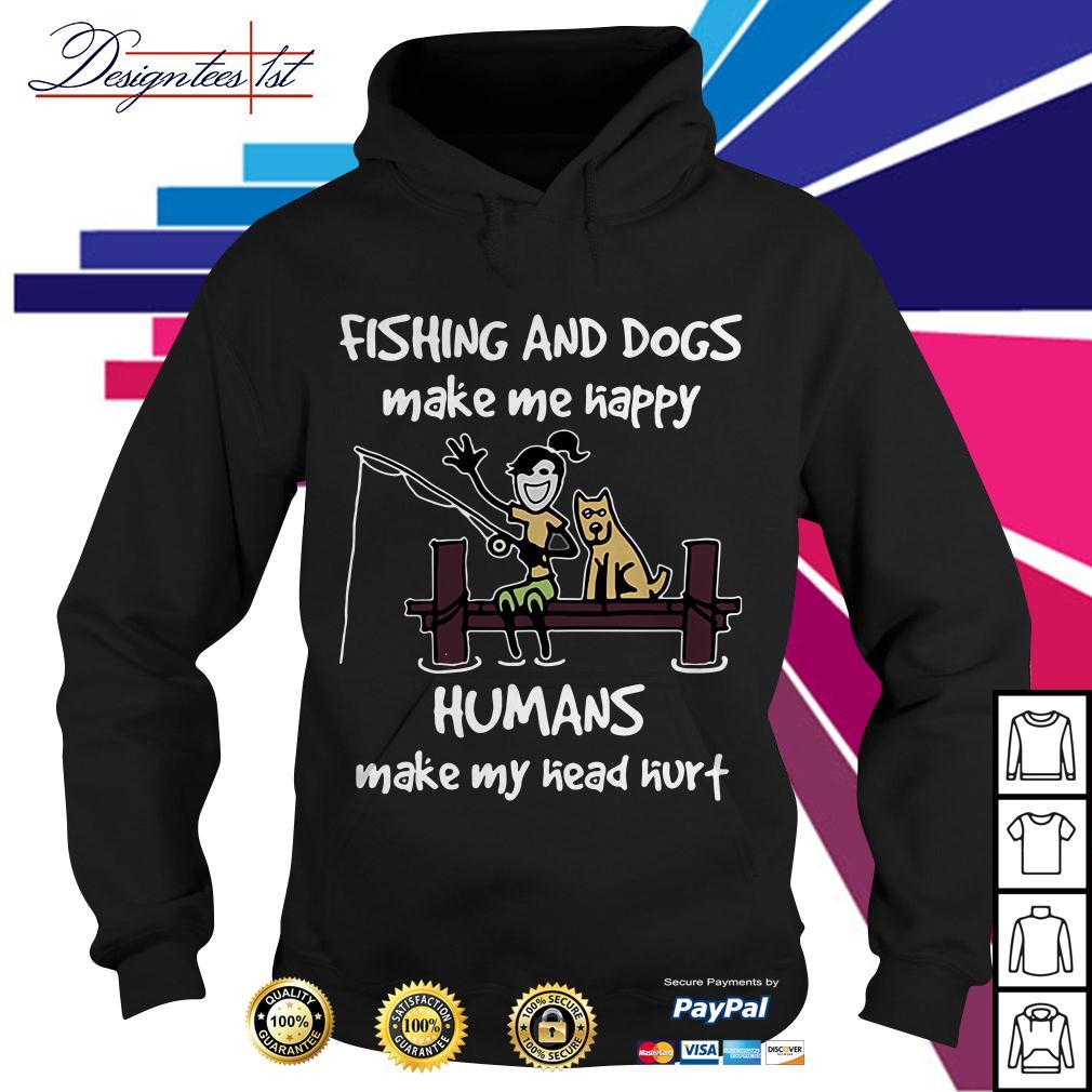 Fishing and dogs make me happy humans make my head hurt Hoodie