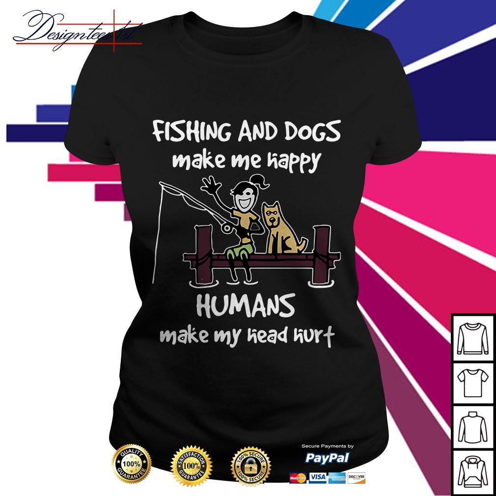 Fishing and dogs make me happy humans make my head hurt Ladies Tee