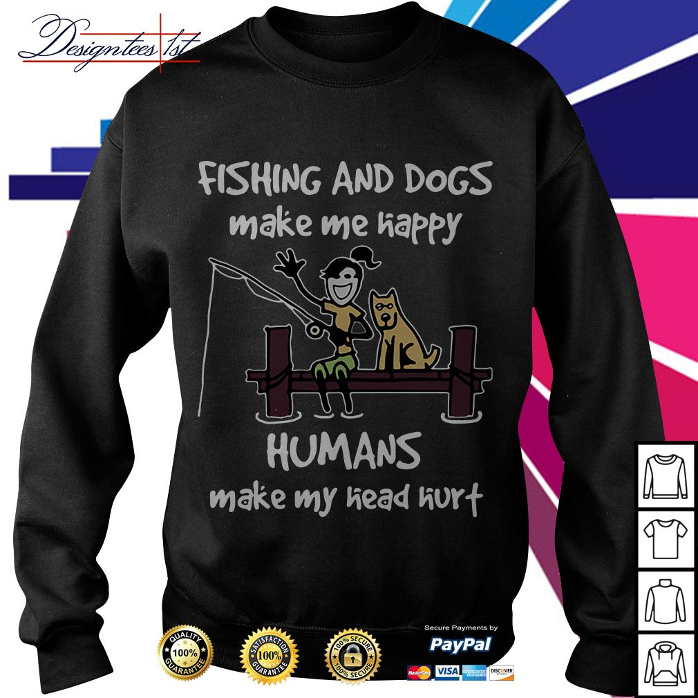 Fishing and dogs make me happy humans make my head hurt Sweater