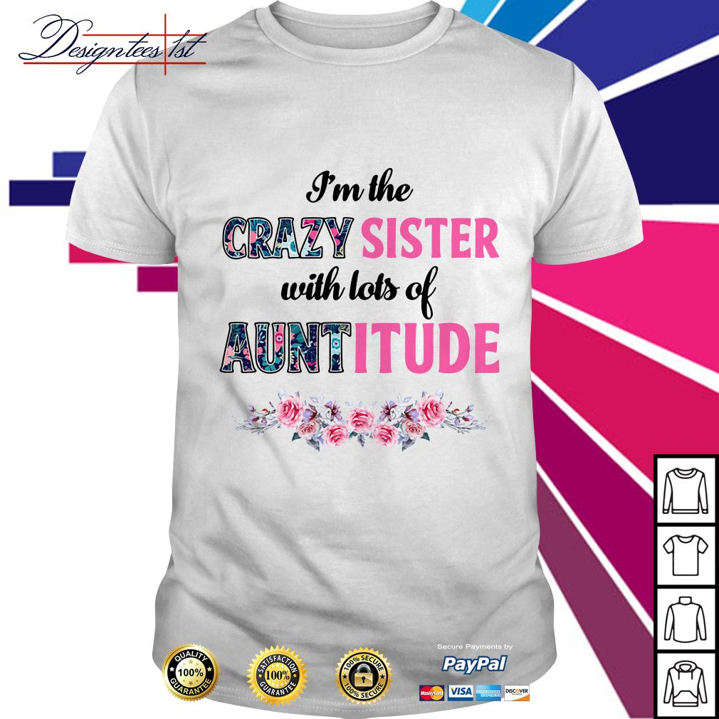 Floral I'm the crazy sister with lots of auntitude shirt