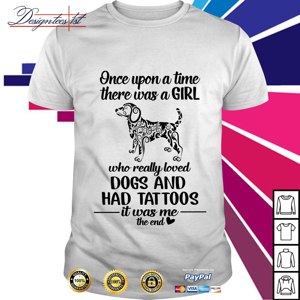 A girl who really loved Dogs and had tattoos it was me the end shirt