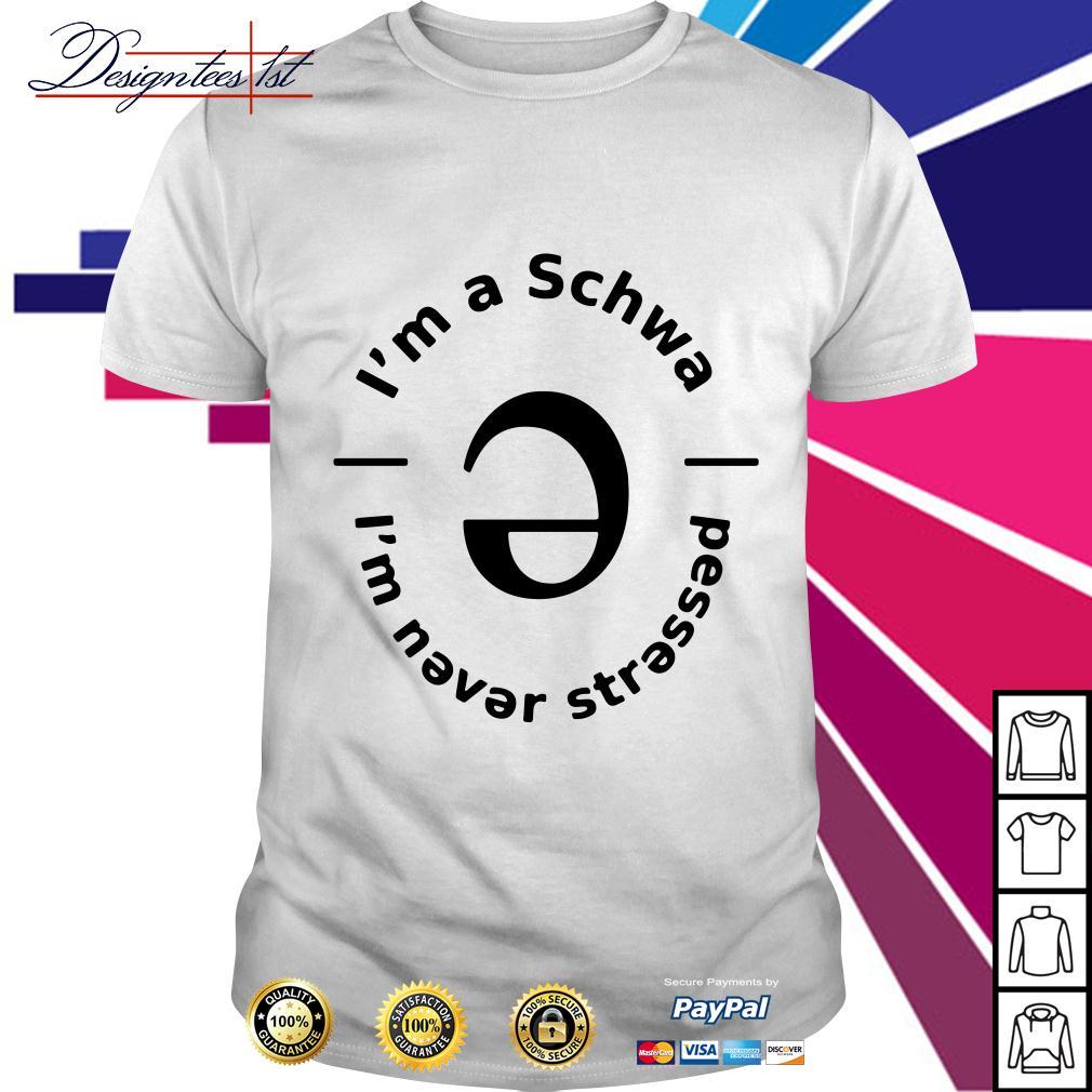 I'm a Schwa I'm never stressed shirt