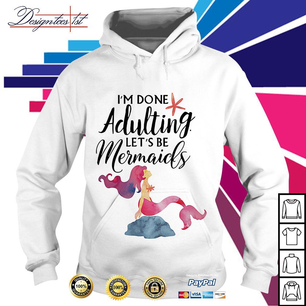 I'm done adulting let's be mermaids Hoodie