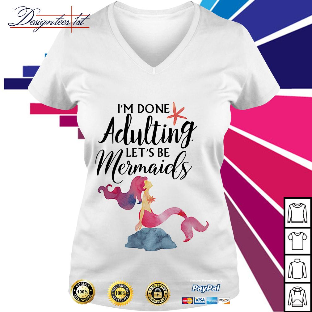 I'm done adulting let's be mermaids V-neck T-shirt