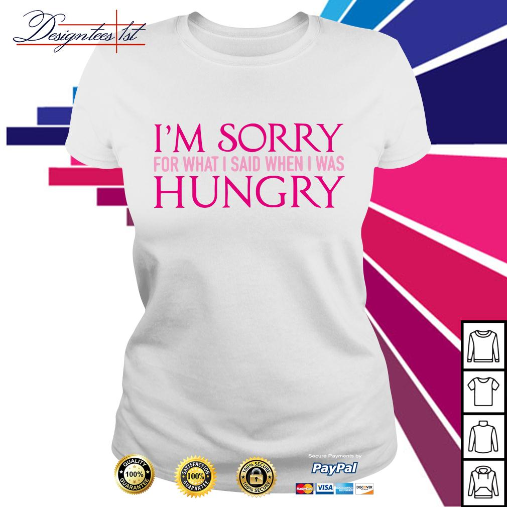 I'm sorry for what I said when I was hungry Ladies Tee