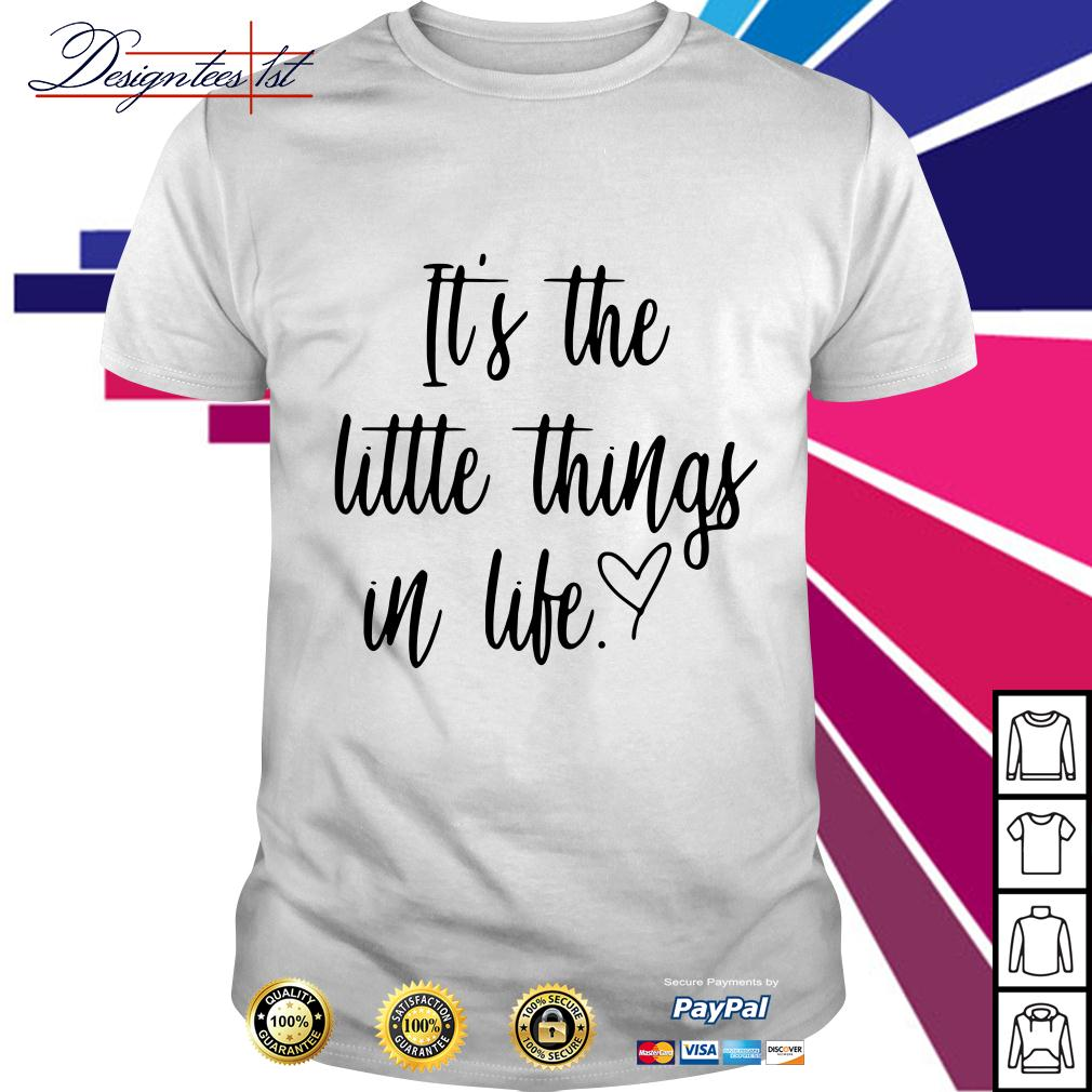 It's the little things in life shirt
