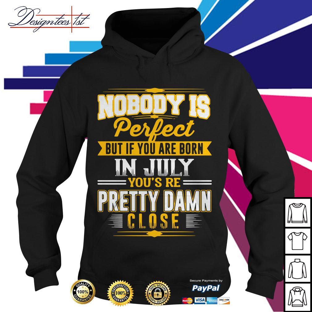 Nobody is perfect but if you are born in July you're pretty damn close Hoodie