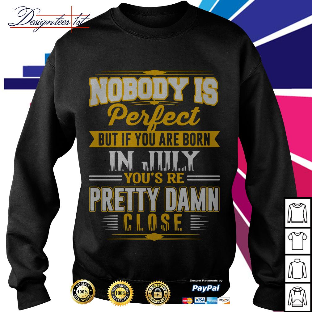 Nobody is perfect but if you are born in July you're pretty damn close Sweater
