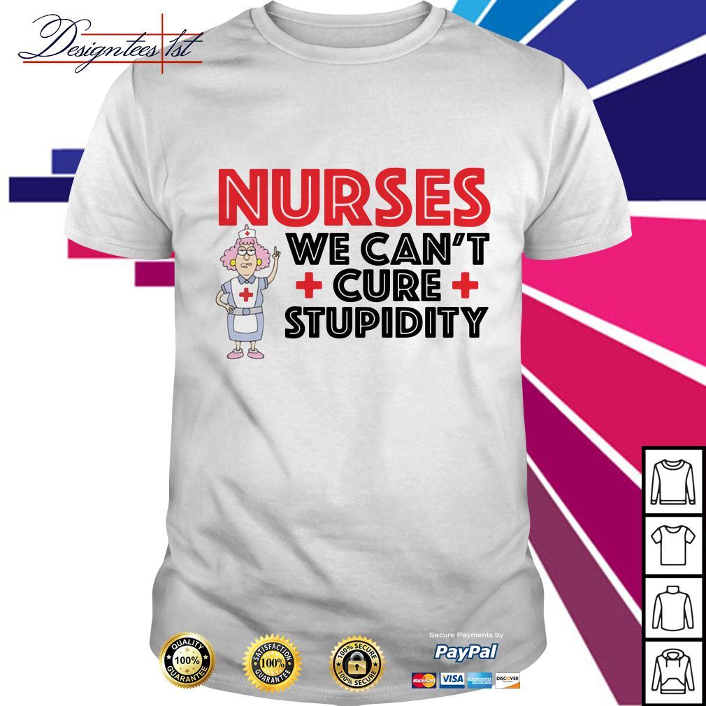 Nurses we can't cure stupidity shirt