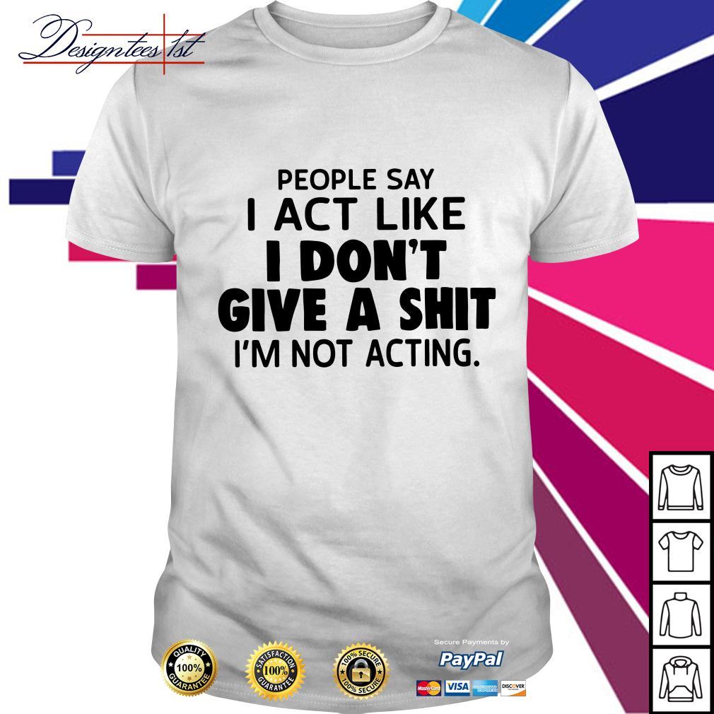 People say I act like I don't give a shit I'm not acting shirt