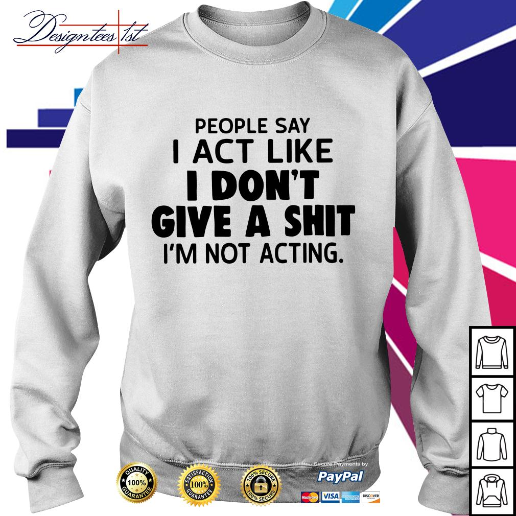 People say I act like I don't give a shit I'm not acting Sweater