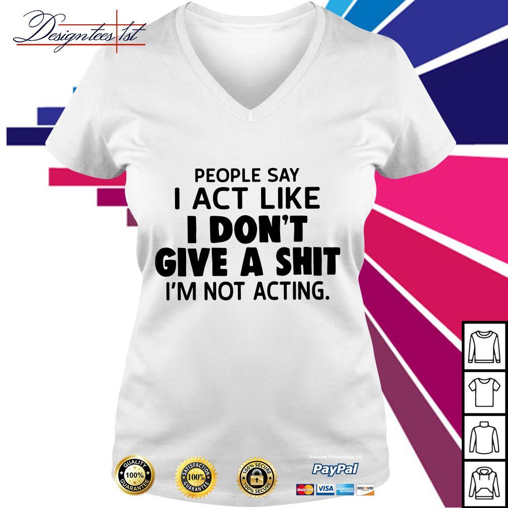 People say I act like I don't give a shit I'm not acting V-neck T-shirt
