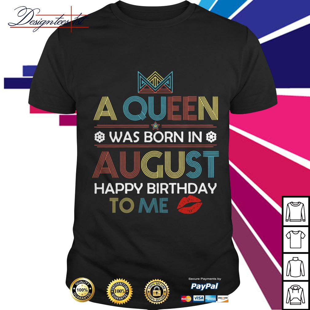 A queen was born in August happy birthday to me vintage shirt