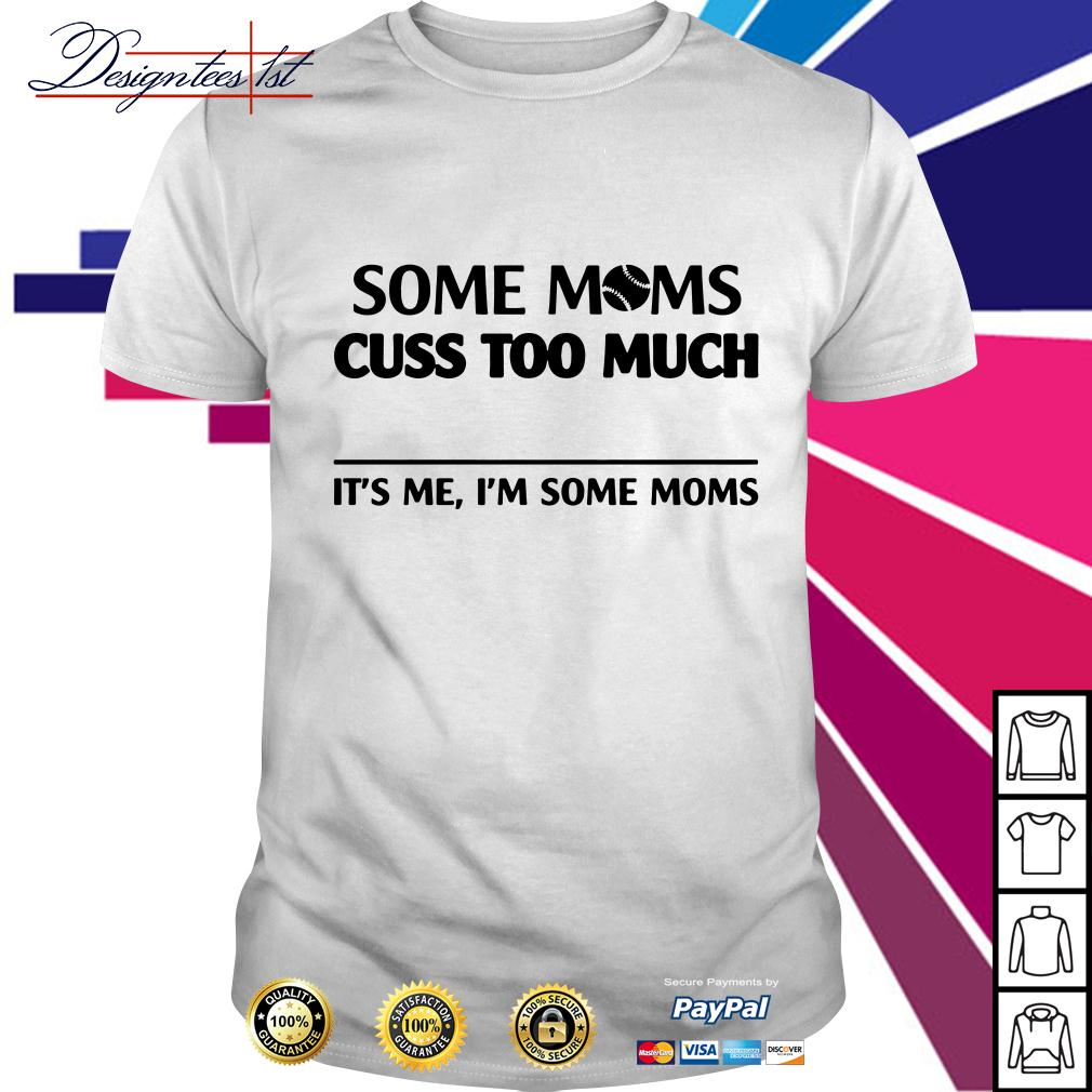 Some moms cuss to much it's me I'm some moms shirt
