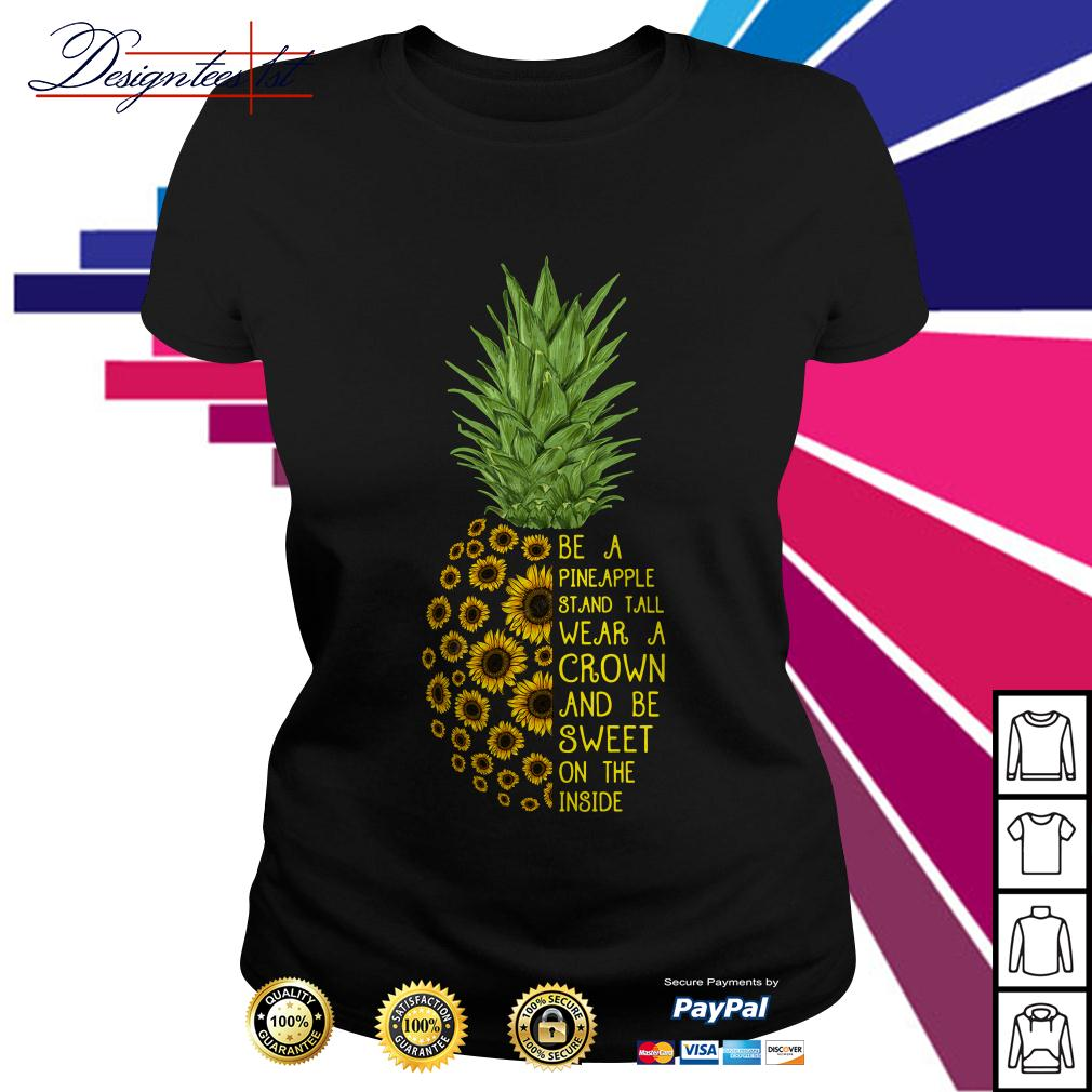 Sunflower be a pineapple stand tall wear a crown and be sweet Ladies Tee