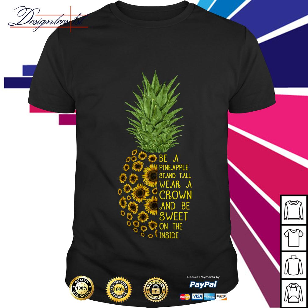 Sunflower be a pineapple stand tall wear a crown and be sweet shirt