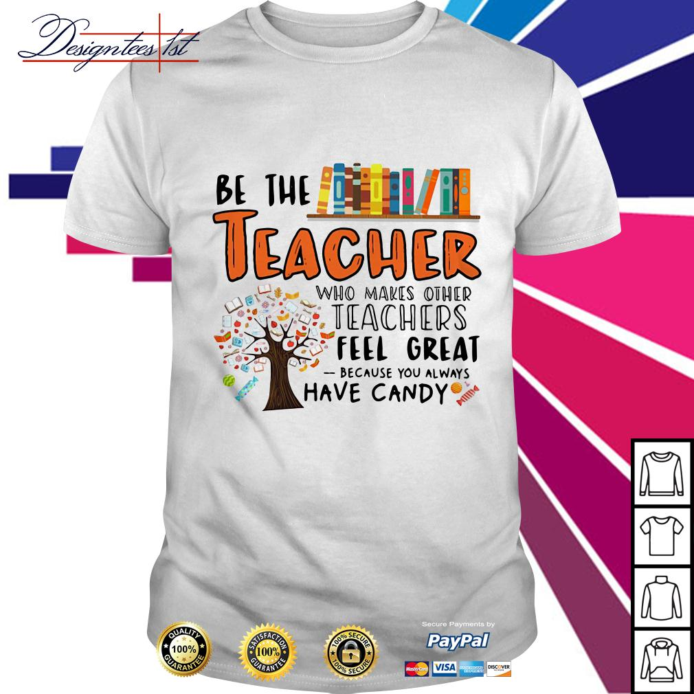 Be the teacher who makes other teachers feel great because shirt