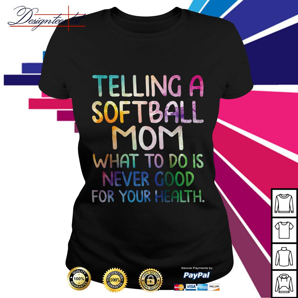 Telling a softball mom what to do is never good for your health Ladies Tee