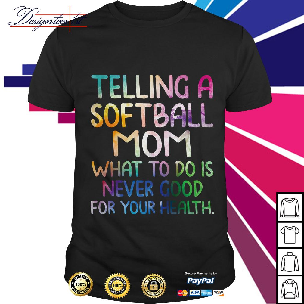 Telling a softball mom what to do is never good for your health shirt