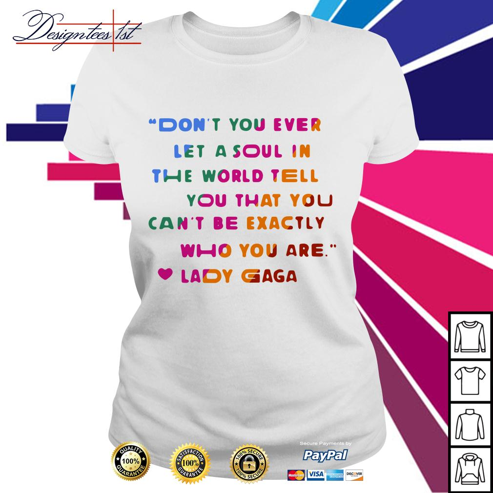 In the world tell you that you can't be exactly who you are Lady Gaga Ladies Tee