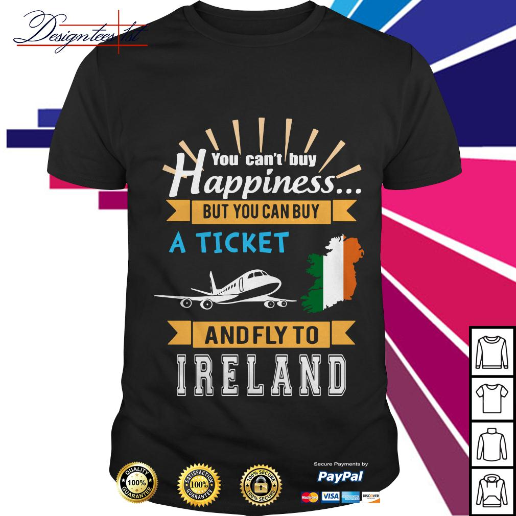 You can't buy happiness a ticket and fly to Ireland shirt