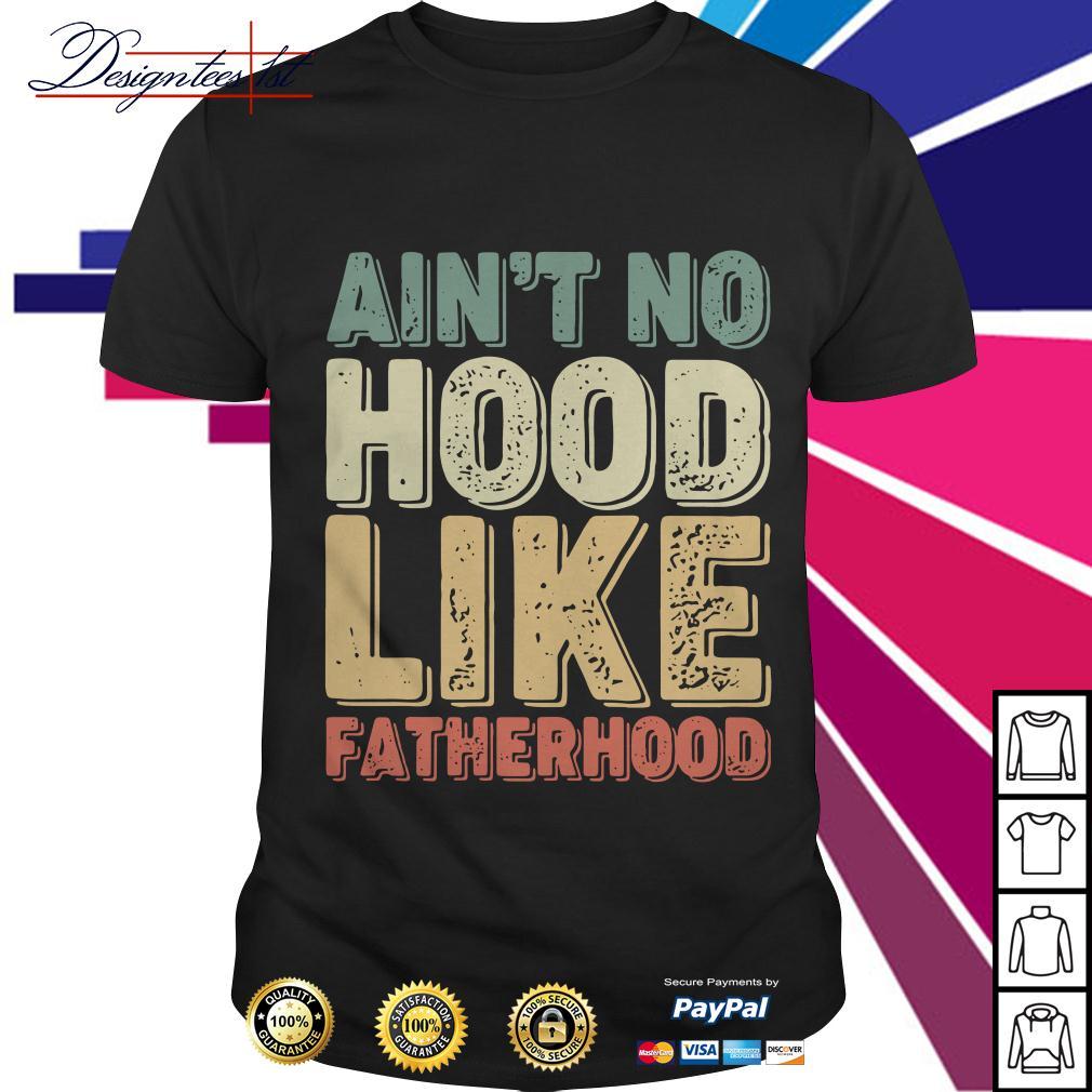 Ain't no hood like fatherhood vintage shirt