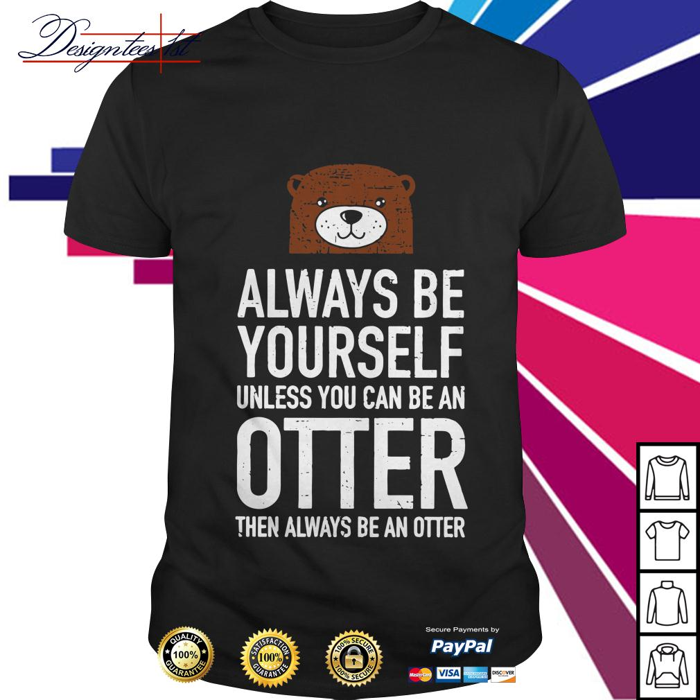 Always be yourself unless you can be an Otter then always be an Otter shirt