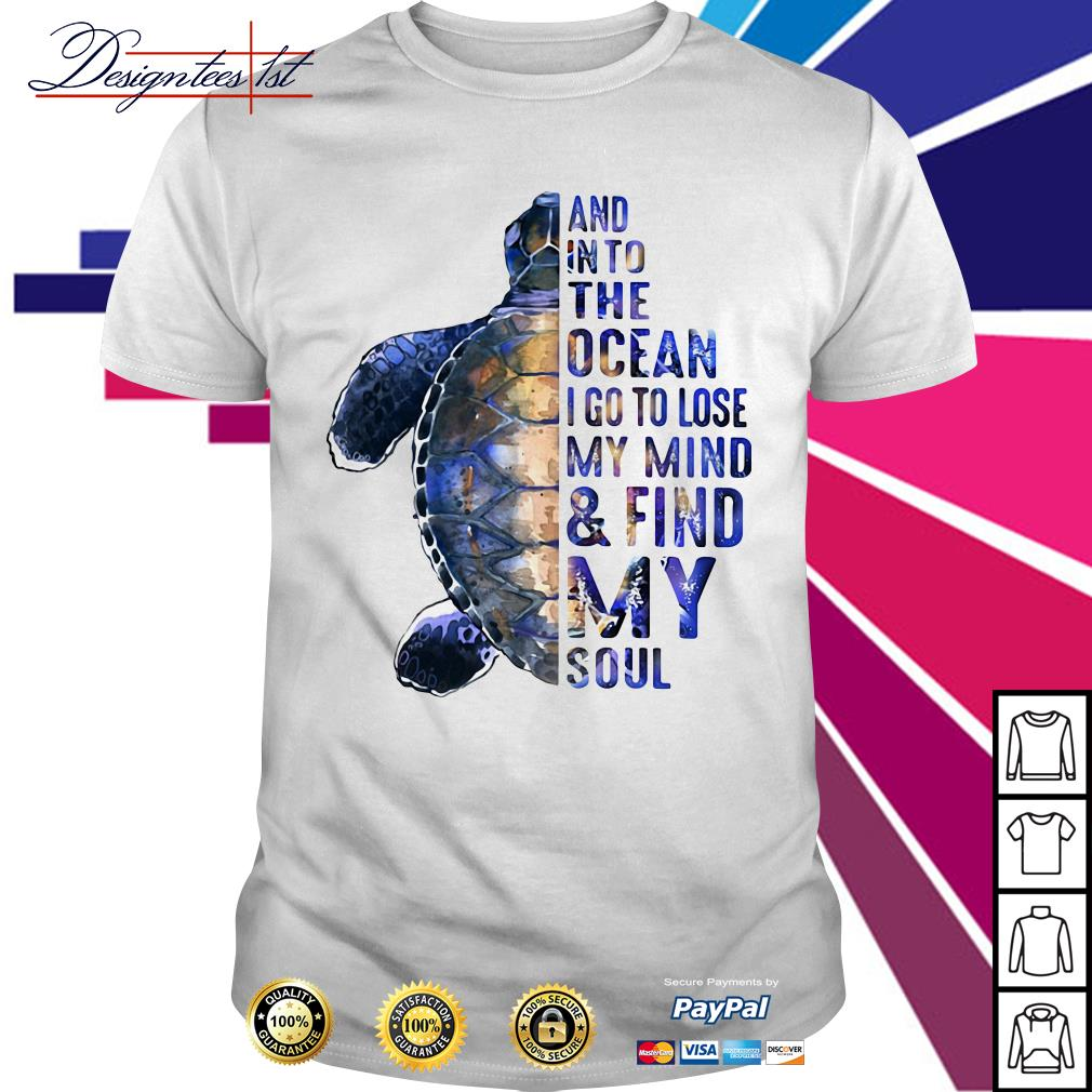 And into the ocean I go to lose my mind and find my soul shirt