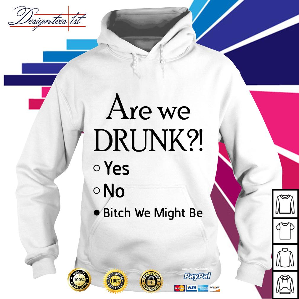 Are we drunk yes no bitch we might be Hoodie