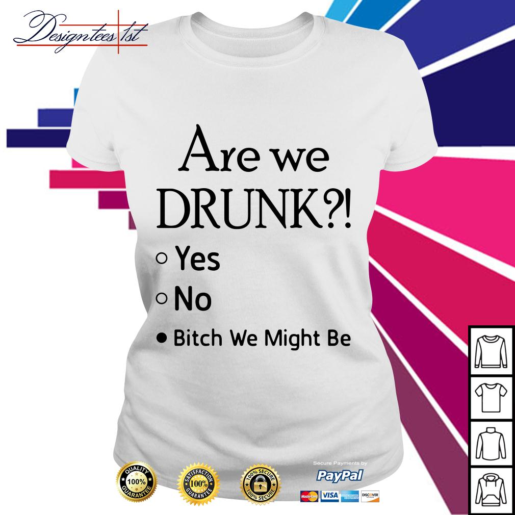Are we drunk yes no bitch we might be Ladies Tee